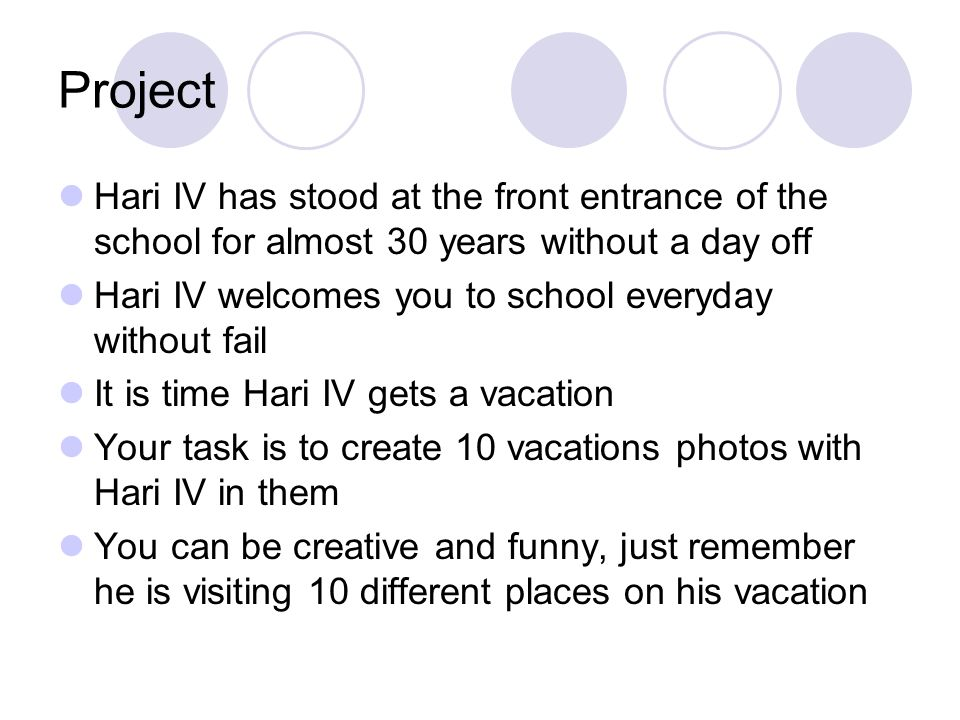 Project Hari IV has stood at the front entrance of the school for almost 30 years without a day off Hari IV welcomes you to school everyday without fail It is time Hari IV gets a vacation Your task is to create 10 vacations photos with Hari IV in them You can be creative and funny, just remember he is visiting 10 different places on his vacation