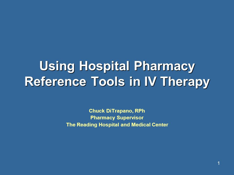 1 Using Hospital Pharmacy Reference Tools in IV Therapy Chuck DiTrapano, RPh Pharmacy Supervisor The Reading Hospital and Medical Center