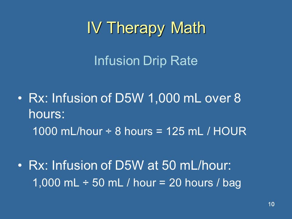 10 IV Therapy Math Infusion Drip Rate Rx: Infusion of D5W 1,000 mL over 8 hours: 1000 mL/hour ÷ 8 hours = 125 mL / HOUR Rx: Infusion of D5W at 50 mL/h