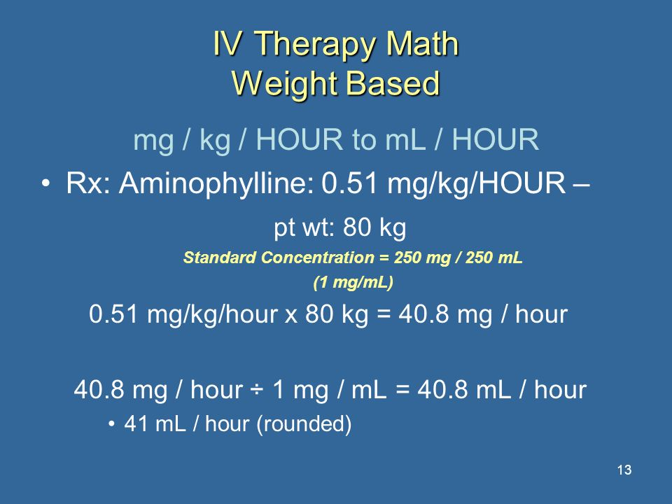 13 IV Therapy Math Weight Based mg / kg / HOUR to mL / HOUR Rx: Aminophylline: 0.51 mg/kg/HOUR – pt wt: 80 kg Standard Concentration = 250 mg / 250 mL
