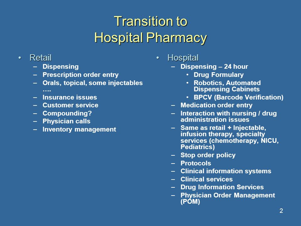 2 Transition to Hospital Pharmacy RetailRetail –Dispensing –Prescription order entry –Orals, topical, some injectables …. –Insurance issues –Customer