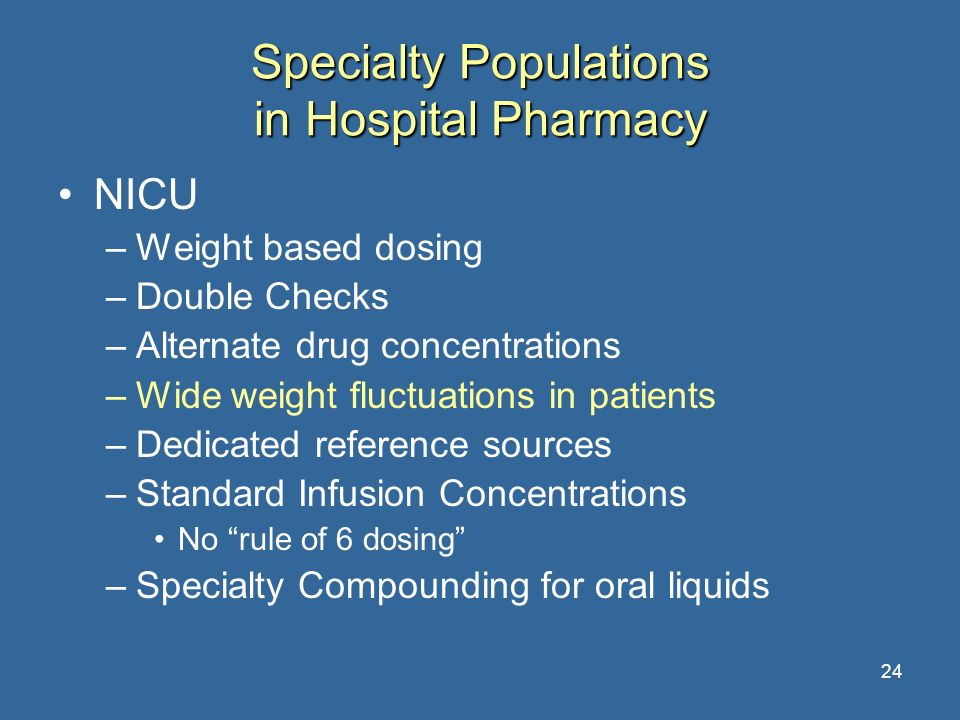24 Specialty Populations in Hospital Pharmacy NICU –Weight based dosing –Double Checks –Alternate drug concentrations –Wide weight fluctuations in pat