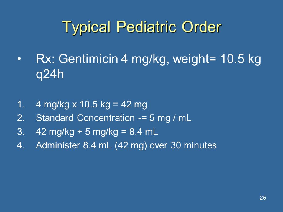 25 Typical Pediatric Order Rx: Gentimicin 4 mg/kg, weight= 10.5 kg q24h 1.4 mg/kg x 10.5 kg = 42 mg 2.Standard Concentration -= 5 mg / mL 3.42 mg/kg ÷
