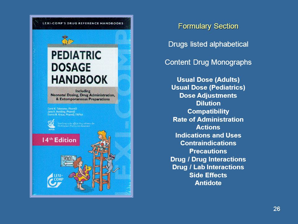 26 Formulary Section Drugs listed alphabetical Content Drug Monographs Usual Dose (Adults) Usual Dose (Pediatrics) Dose Adjustments Dilution Compatibi