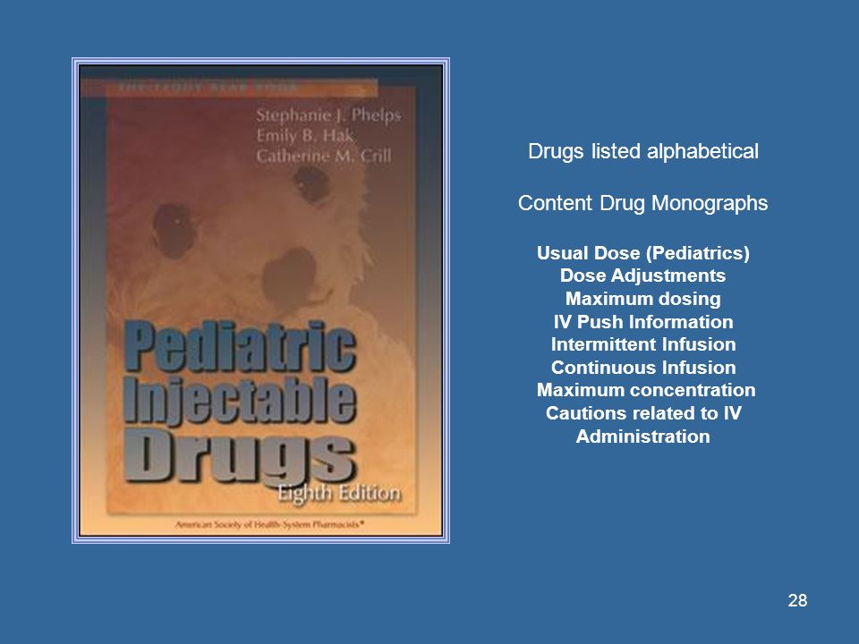 28 Drugs listed alphabetical Content Drug Monographs Usual Dose (Pediatrics) Dose Adjustments Maximum dosing IV Push Information Intermittent Infusion