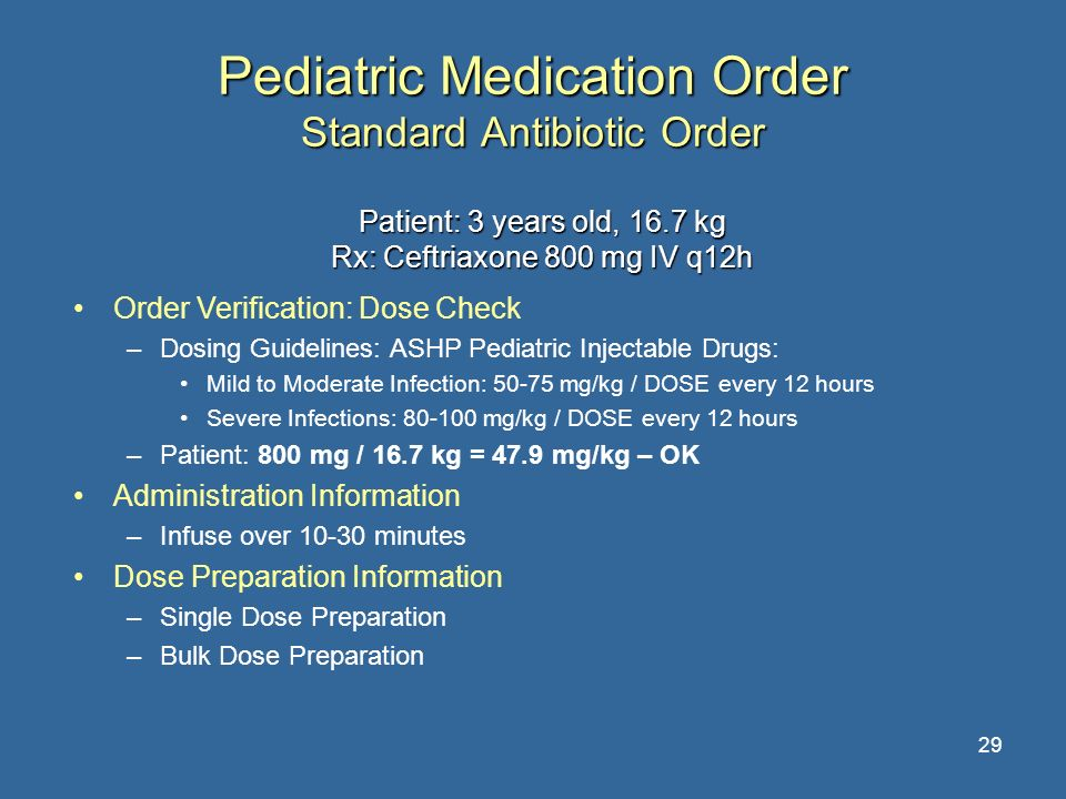29 Pediatric Medication Order Standard Antibiotic Order Patient: 3 years old, 16.7 kg Rx: Ceftriaxone 800 mg IV q12h Order Verification: Dose Check –D