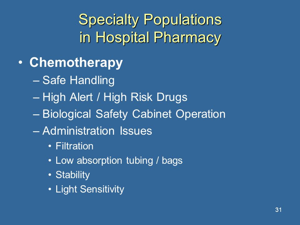 31 Specialty Populations in Hospital Pharmacy Chemotherapy –Safe Handling –High Alert / High Risk Drugs –Biological Safety Cabinet Operation –Administ