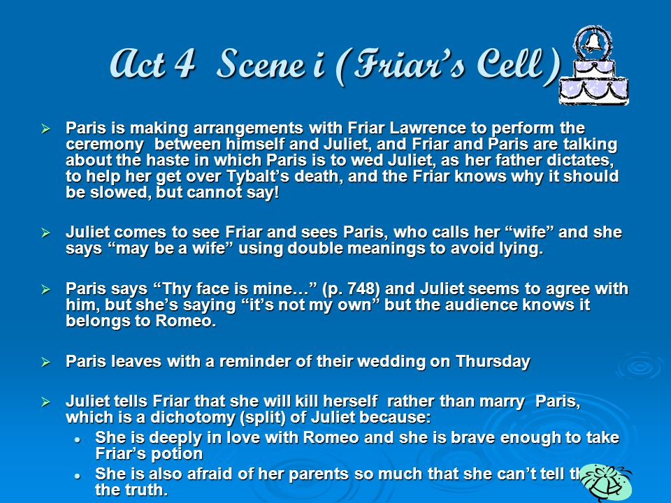 Act 4 Scene i (Friars Cell) Paris is making arrangements with Friar Lawrence to perform the ceremony between himself and Juliet, and Friar and Paris a