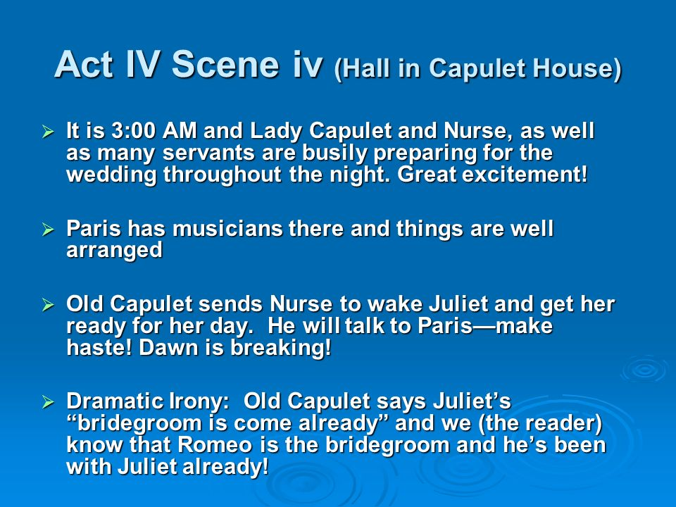 Act IV Scene v (Juliets Chamber) Old Capulet sends Nurse to wake Juliet and Nurse tries everything to wake Juliet at dawn.