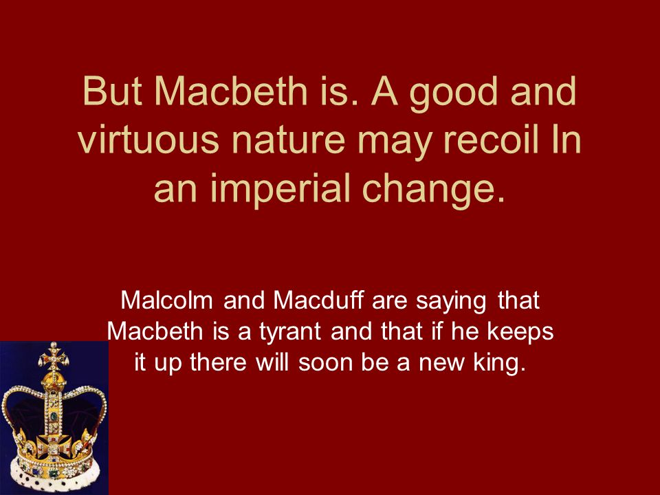 But Macbeth is. A good and virtuous nature may recoil In an imperial change. Malcolm and Macduff are saying that Macbeth is a tyrant and that if he ke