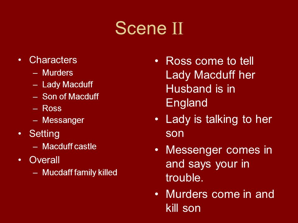 Scene II Characters –Murders –Lady Macduff –Son of Macduff –Ross –Messanger Setting –Macduff castle Overall –Mucdaff family killed Ross come to tell L