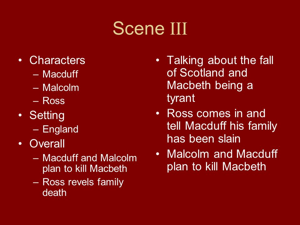 Scene III Characters –Macduff –Malcolm –Ross Setting –England Overall –Macduff and Malcolm plan to kill Macbeth –Ross revels family death Talking abou