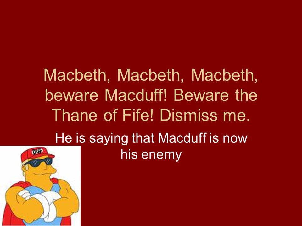 Macbeth, Macbeth, Macbeth, beware Macduff! Beware the Thane of Fife! Dismiss me. He is saying that Macduff is now his enemy