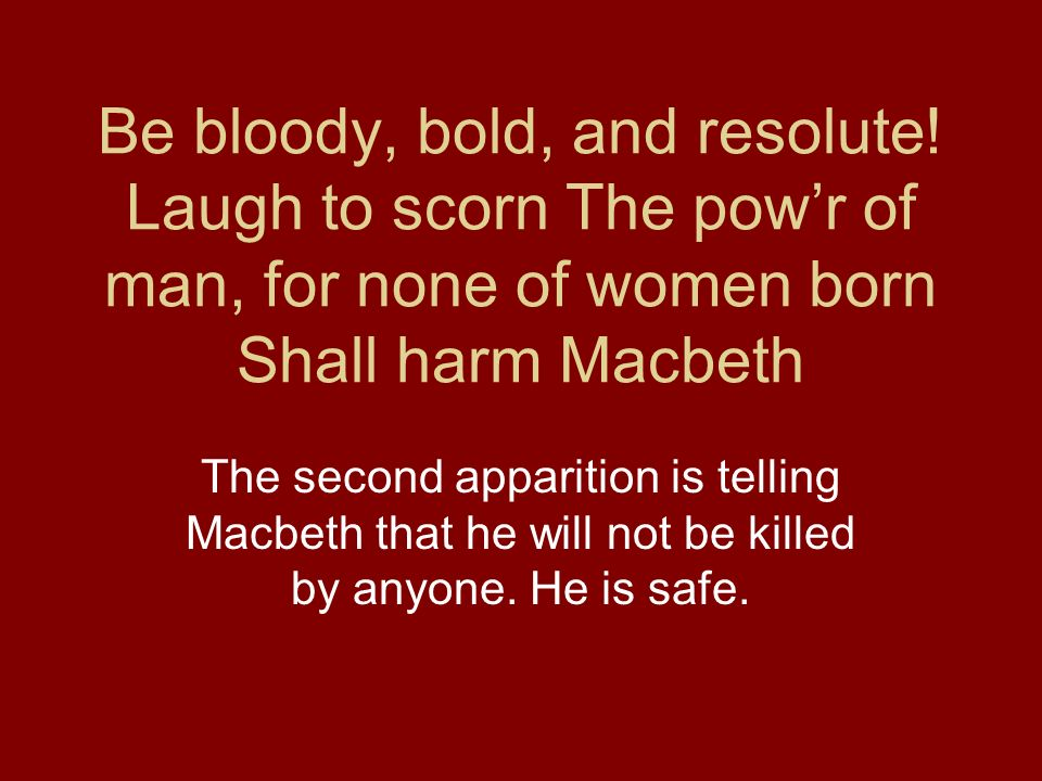Be bloody, bold, and resolute! Laugh to scorn The powr of man, for none of women born Shall harm Macbeth The second apparition is telling Macbeth that
