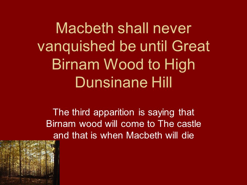Macbeth shall never vanquished be until Great Birnam Wood to High Dunsinane Hill The third apparition is saying that Birnam wood will come to The cast