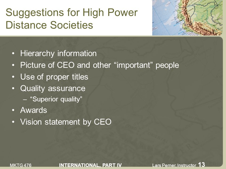 MKTG 476 INTERNATIONAL, PART IV Lars Perner, Instructor 13 Suggestions for High Power Distance Societies Hierarchy information Picture of CEO and other important people Use of proper titles Quality assurance –Superior quality Awards Vision statement by CEO