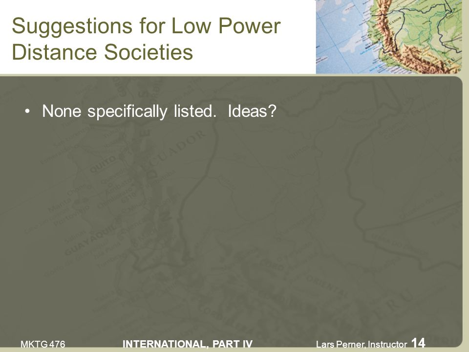 MKTG 476 INTERNATIONAL, PART IV Lars Perner, Instructor 14 Suggestions for Low Power Distance Societies None specifically listed.