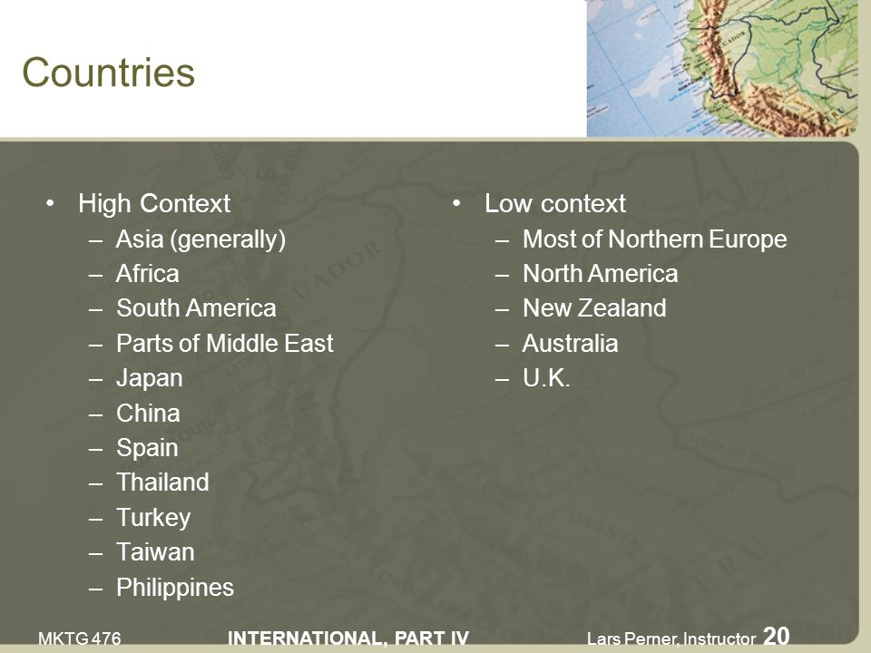 MKTG 476 INTERNATIONAL, PART IV Lars Perner, Instructor 20 Countries High Context –Asia (generally) –Africa –South America –Parts of Middle East –Japan –China –Spain –Thailand –Turkey –Taiwan –Philippines Low context –Most of Northern Europe –North America –New Zealand –Australia –U.K.