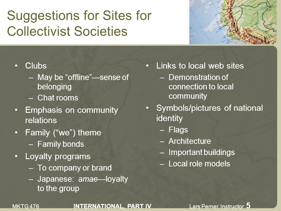 MKTG 476 INTERNATIONAL, PART IV Lars Perner, Instructor 5 Suggestions for Sites for Collectivist Societies Clubs –May be offlinesense of belonging –Chat rooms Emphasis on community relations Family (we) theme –Family bonds Loyalty programs –To company or brand –Japanese: amaeloyalty to the group Links to local web sites –Demonstration of connection to local community Symbols/pictures of national identity –Flags –Architecture –Important buildings –Local role models