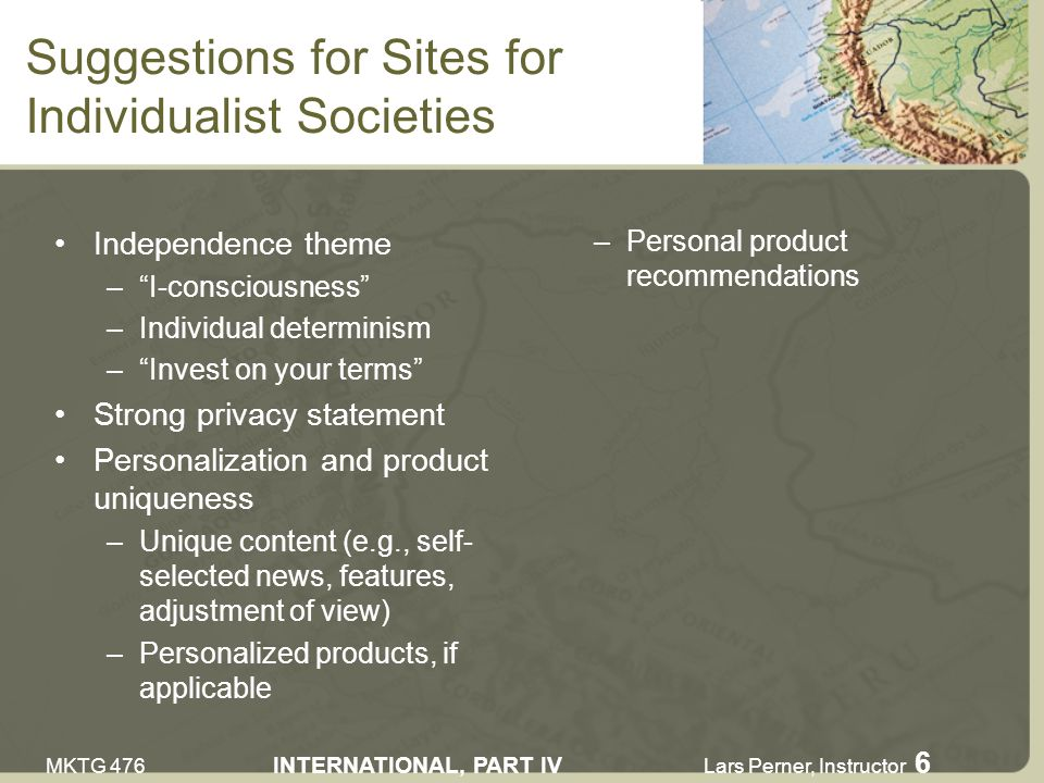 MKTG 476 INTERNATIONAL, PART IV Lars Perner, Instructor 6 Suggestions for Sites for Individualist Societies Independence theme –I-consciousness –Individual determinism –Invest on your terms Strong privacy statement Personalization and product uniqueness –Unique content (e.g., self- selected news, features, adjustment of view) –Personalized products, if applicable –Personal product recommendations