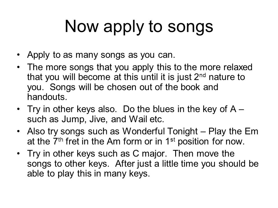Now apply to songs Apply to as many songs as you can. The more songs that you apply this to the more relaxed that you will become at this until it is