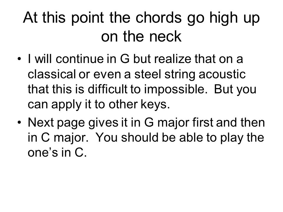 At this point the chords go high up on the neck I will continue in G but realize that on a classical or even a steel string acoustic that this is diff