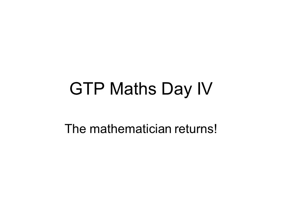 GTP Maths Day IV The mathematician returns!
