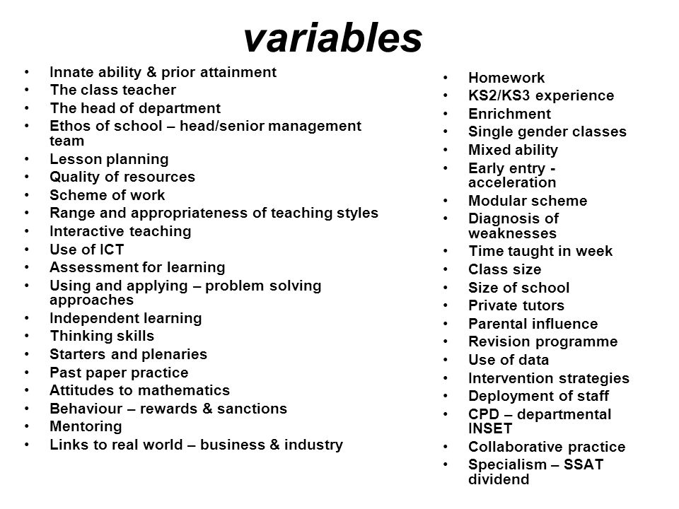 variables Innate ability & prior attainment The class teacher The head of department Ethos of school – head/senior management team Lesson planning Quality of resources Scheme of work Range and appropriateness of teaching styles Interactive teaching Use of ICT Assessment for learning Using and applying – problem solving approaches Independent learning Thinking skills Starters and plenaries Past paper practice Attitudes to mathematics Behaviour – rewards & sanctions Mentoring Links to real world – business & industry Homework KS2/KS3 experience Enrichment Single gender classes Mixed ability Early entry - acceleration Modular scheme Diagnosis of weaknesses Time taught in week Class size Size of school Private tutors Parental influence Revision programme Use of data Intervention strategies Deployment of staff CPD – departmental INSET Collaborative practice Specialism – SSAT dividend