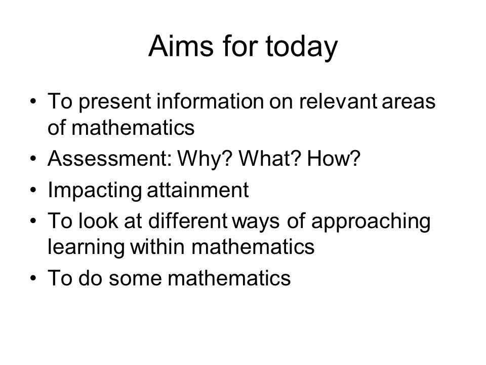 Aims for today To present information on relevant areas of mathematics Assessment: Why.