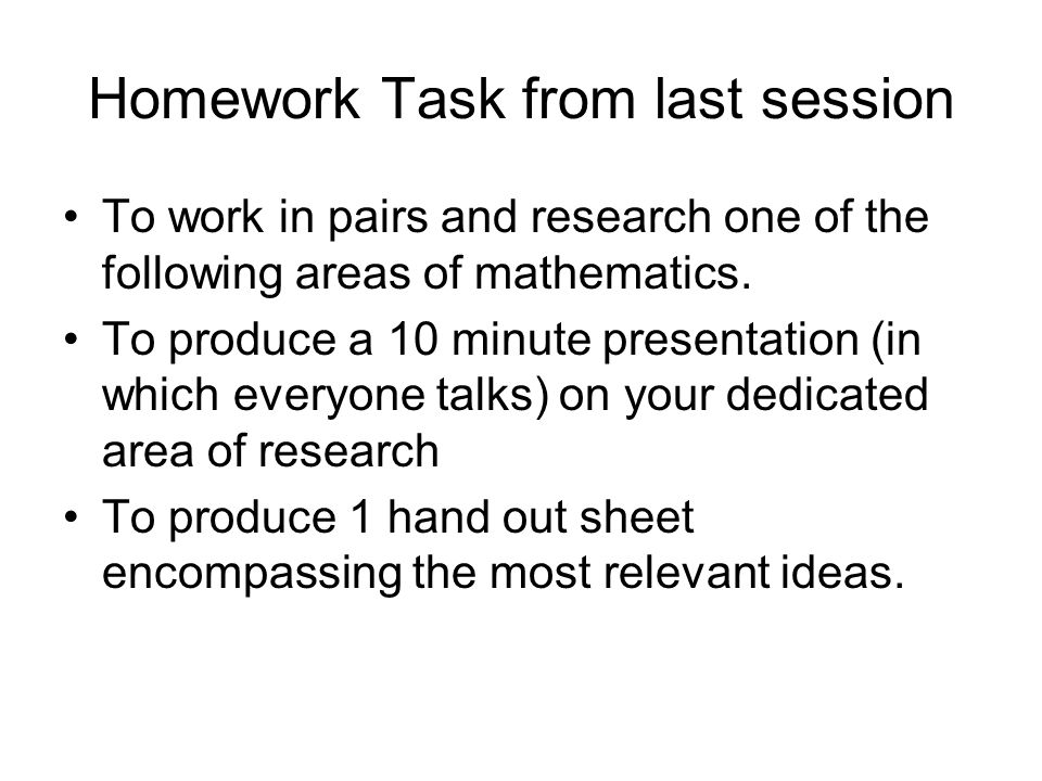 Homework Task from last session To work in pairs and research one of the following areas of mathematics.