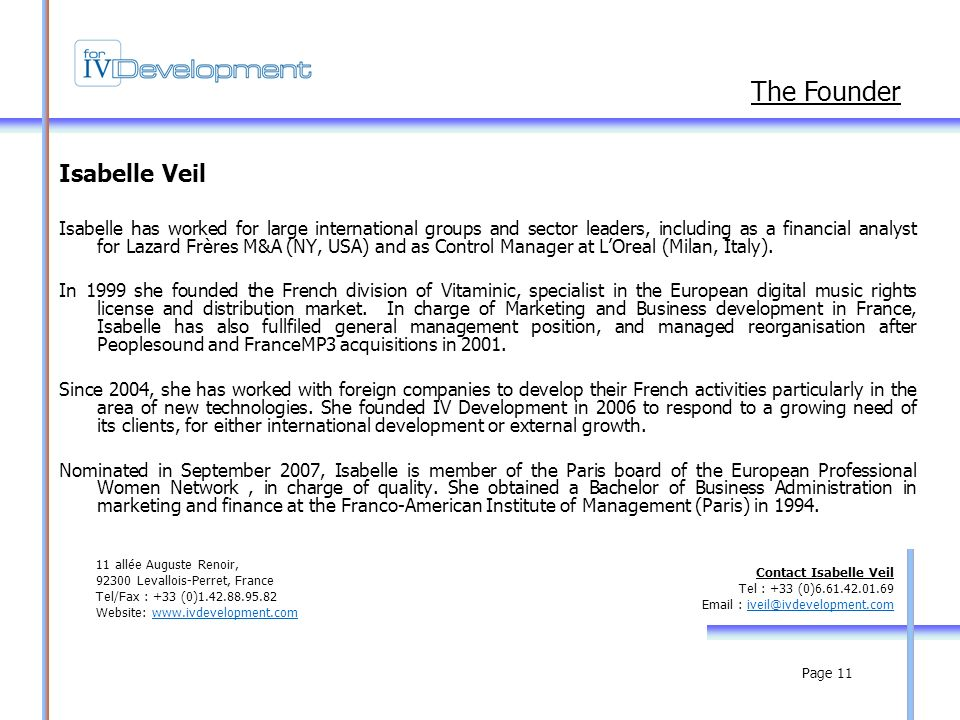Page 11 Isabelle Veil Isabelle has worked for large international groups and sector leaders, including as a financial analyst for Lazard Frères M&A (NY, USA) and as Control Manager at LOreal (Milan, Italy).