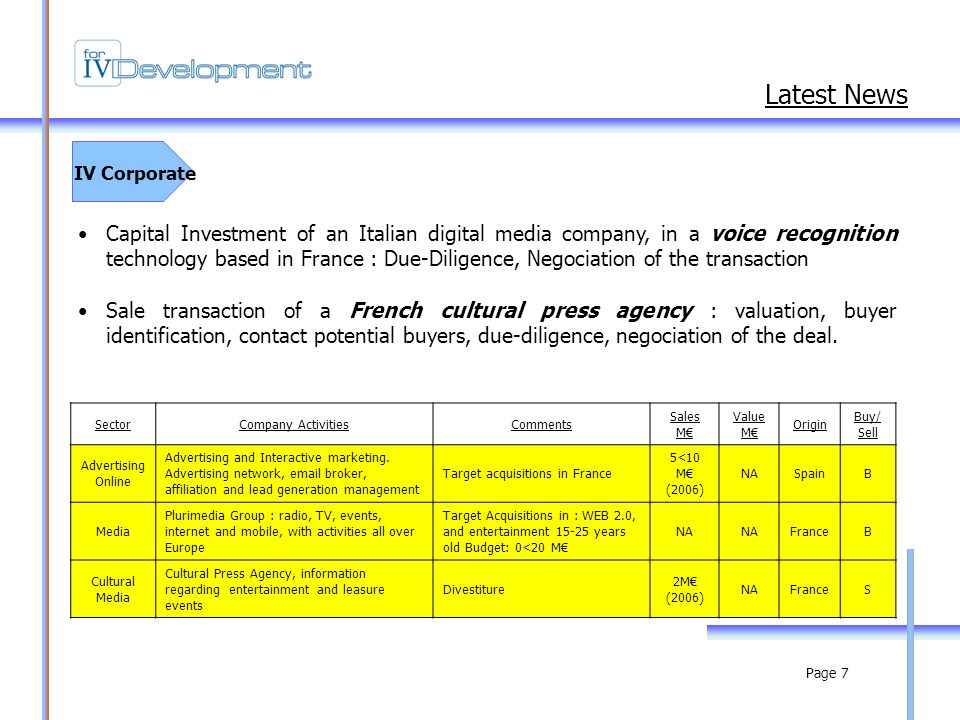 Page 7 IV Corporate Latest News Capital Investment of an Italian digital media company, in a voice recognition technology based in France : Due-Diligence, Negociation of the transaction Sale transaction of a French cultural press agency : valuation, buyer identification, contact potential buyers, due-diligence, negociation of the deal.