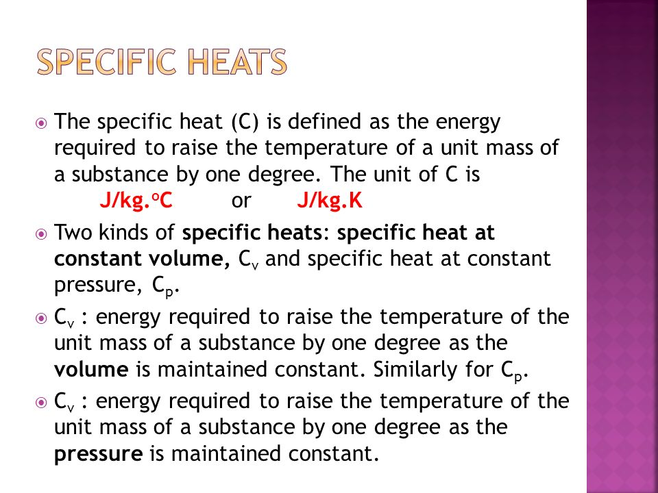 The specific heat (C) is defined as the energy required to raise the temperature of a unit mass of a substance by one degree. The unit of C is J/kg. o