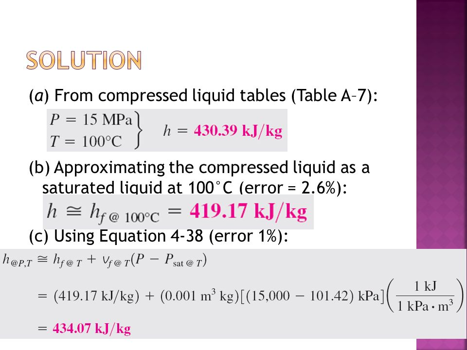(a) From compressed liquid tables (Table A–7): (b) Approximating the compressed liquid as a saturated liquid at 100°C (error = 2.6%): (c) Using Equation 4-38 (error 1%):