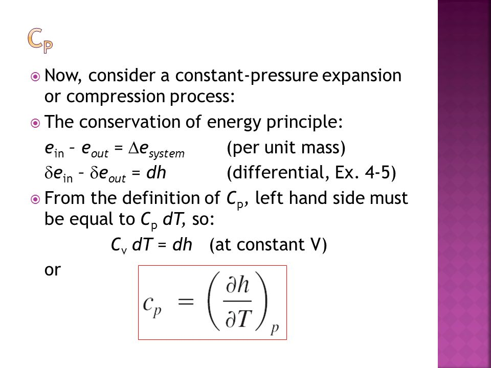 Now, consider a constant-pressure expansion or compression process: The conservation of energy principle: e in – e out = e system (per unit mass) e in – e out = dh (differential, Ex.