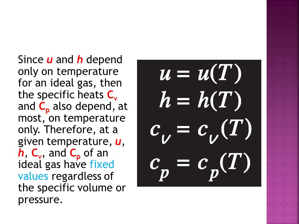 Since u and h depend only on temperature for an ideal gas, then the specific heats C v and C p also depend, at most, on temperature only. Therefore, a