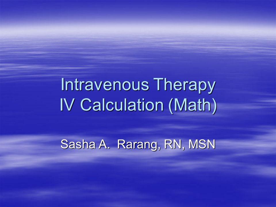 Intravenous Therapy IV Calculation (Math) Sasha A. Rarang, RN, MSN