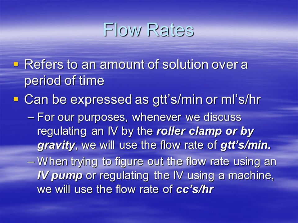 Flow Rates Refers to an amount of solution over a period of time Refers to an amount of solution over a period of time Can be expressed as gtts/min or