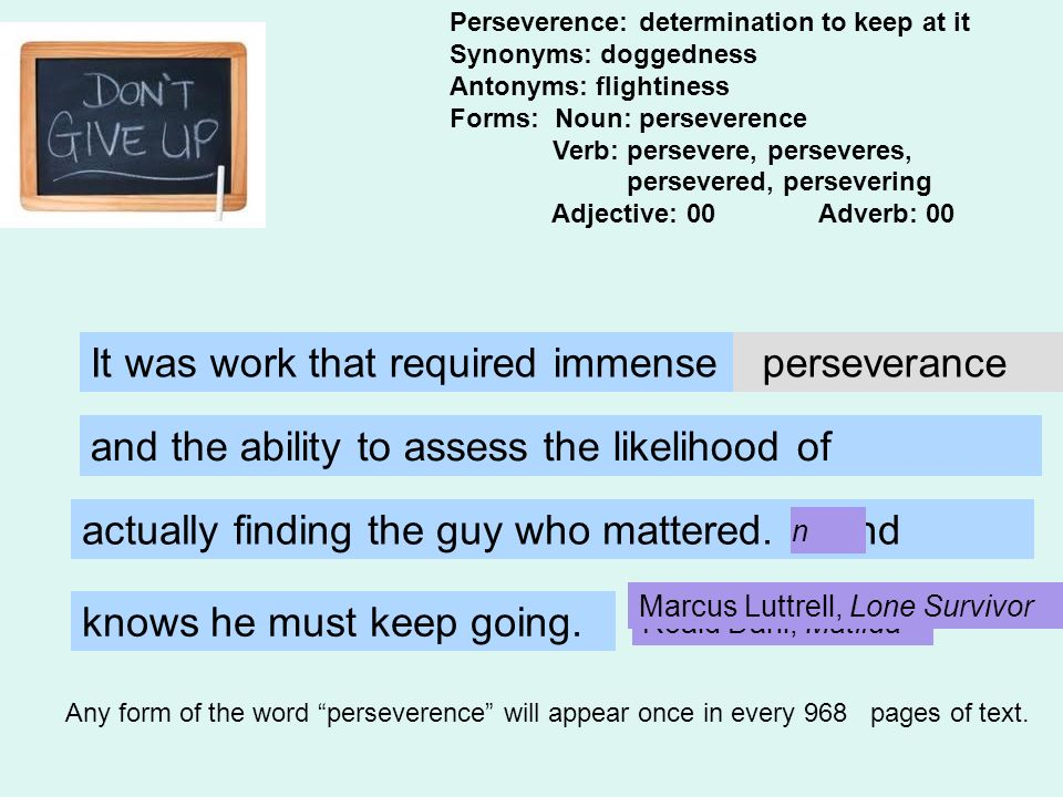 Perseverence: determination to keep at it Synonyms: doggedness Antonyms: flightiness Forms: Noun: perseverence Verb: persevere, perseveres, persevered