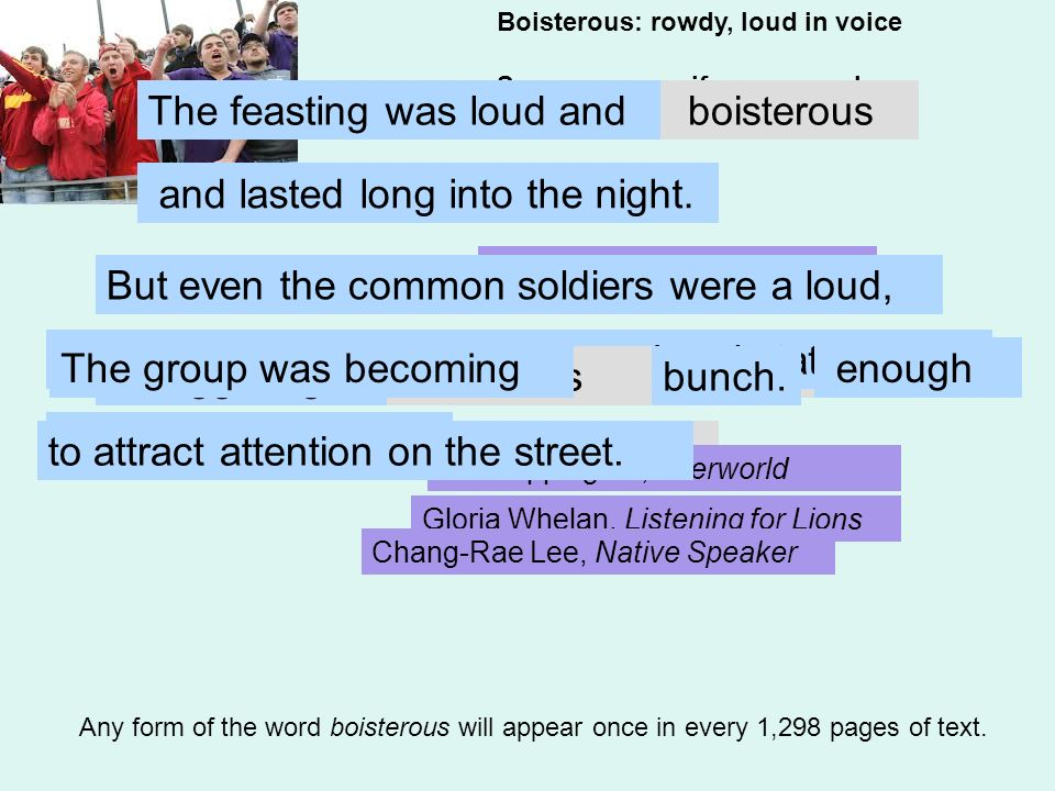 Boisterous: rowdy, loud in voice Synonyms: vociferous, unruly Antonyms: demure, soft-spoken Any form of the word boisterous will appear once in every