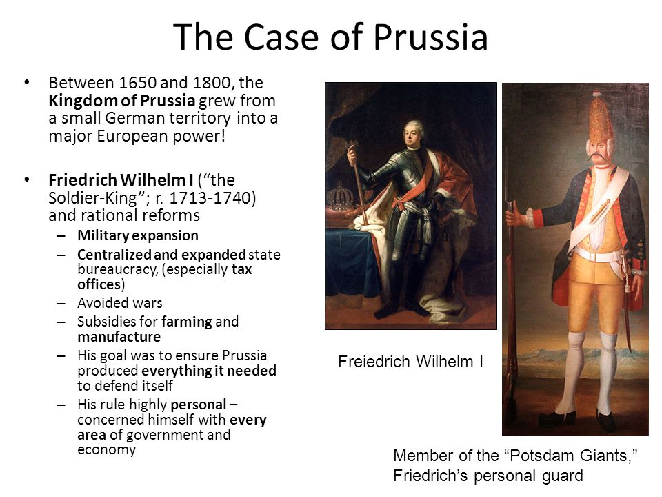 The Case of Prussia Between 1650 and 1800, the Kingdom of Prussia grew from a small German territory into a major European power! Friedrich Wilhelm I