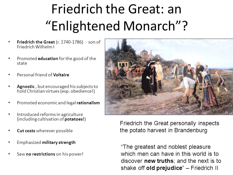 Friedrich the Great: an Enlightened Monarch? Friedrich the Great (r. 1740-1786) - son of Friedrich Wilhelm I Promoted education for the good of the st