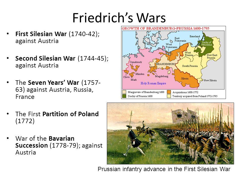 Friedrichs Wars First Silesian War (1740-42); against Austria Second Silesian War (1744-45); against Austria The Seven Years War (1757- 63) against Au