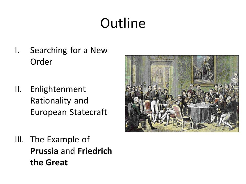 Outline I.Searching for a New Order II.Enlightenment Rationality and European Statecraft III.The Example of Prussia and Friedrich the Great