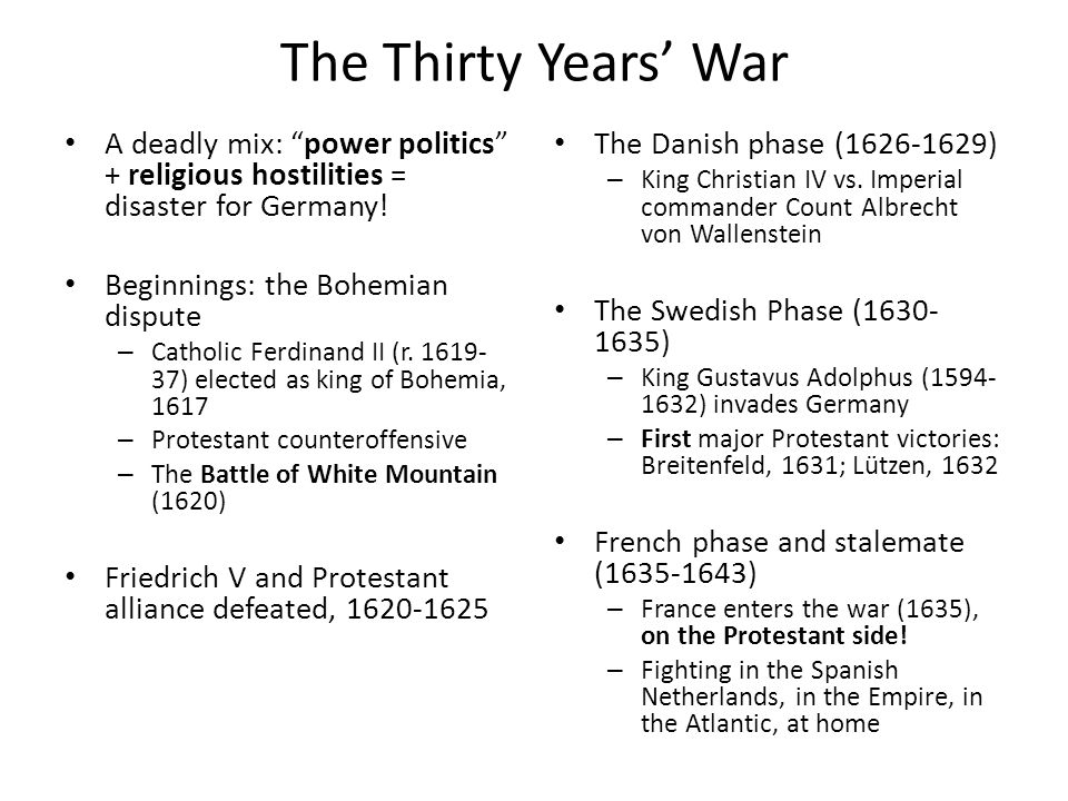 The Thirty Years War A deadly mix: power politics + religious hostilities = disaster for Germany! Beginnings: the Bohemian dispute – Catholic Ferdinan