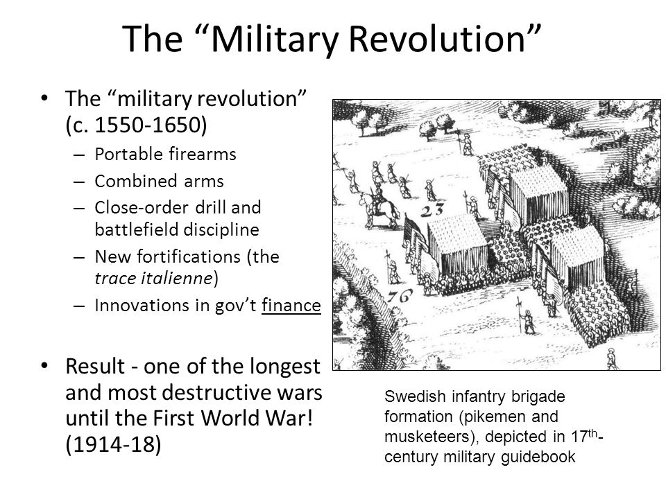 The Military Revolution The military revolution (c. 1550-1650) – Portable firearms – Combined arms – Close-order drill and battlefield discipline – Ne