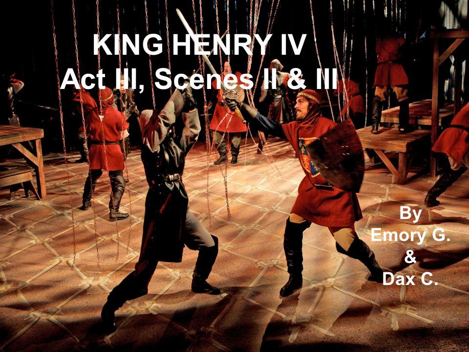 KING HENRY IV Act III, Scenes II & III By Emory G. & Dax C.