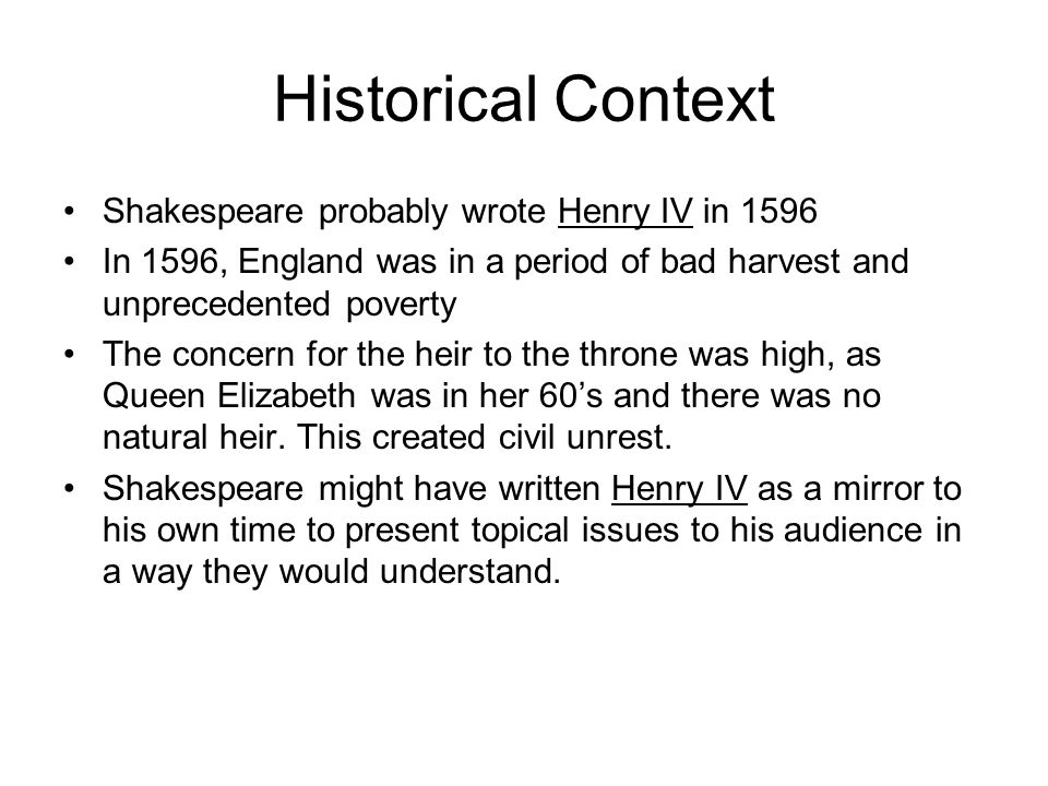 Historical Context Shakespeare probably wrote Henry IV in 1596 In 1596, England was in a period of bad harvest and unprecedented poverty The concern for the heir to the throne was high, as Queen Elizabeth was in her 60s and there was no natural heir.