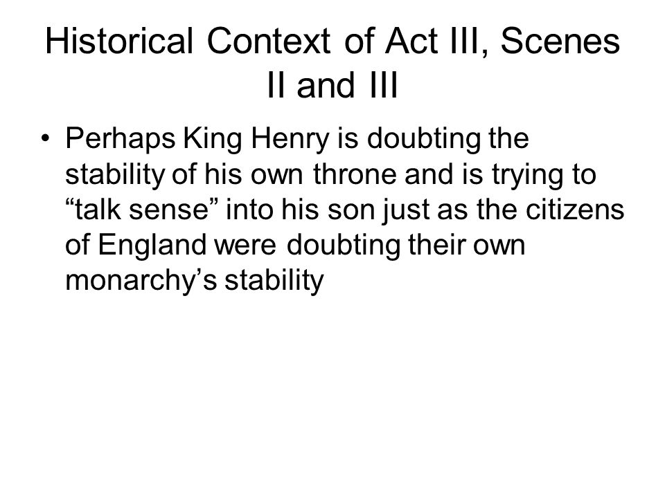Historical Context of Act III, Scenes II and III Perhaps King Henry is doubting the stability of his own throne and is trying to talk sense into his son just as the citizens of England were doubting their own monarchys stability