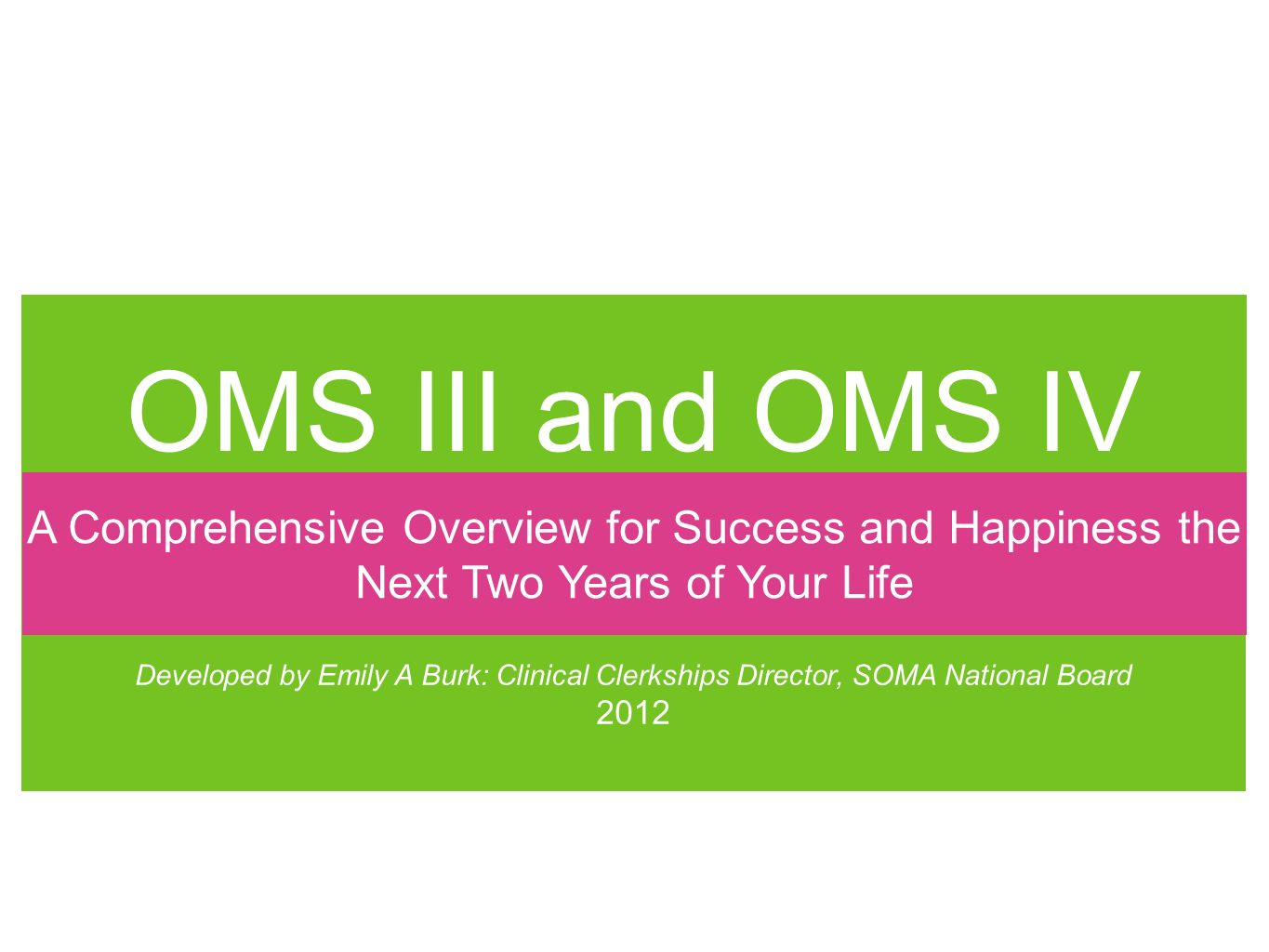 OMS III and OMS IV Developed by Emily A Burk: Clinical Clerkships Director, SOMA National Board 2012 A Comprehensive Overview for Success and Happiness the Next Two Years of Your Life